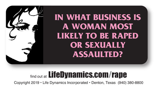 In what business is a woman most likely to be raped or sexually assaulted? Find out at: lifedynamics.com/rape.