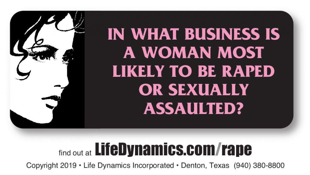 In What Business Is A Woman Most Likely To Be Raped Or Sexually Assaulted? Find Out At: www.LifeDynamics.com/rape