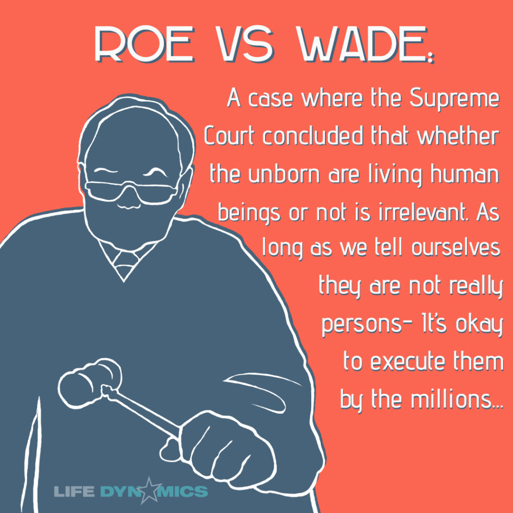 Roe vs Wade: A case where the Supreme Court concluded that whether the unborn are living human beings or not is irrelevant. As long as we tell ourselves that tey are not really persons- it's ok to execute them by the millions.
