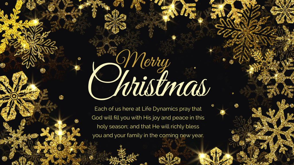 Each of us here at Life Dynamics pray that God will fill you with His joy and peace in this holiday season; and that He will richly bless you and your family in the coming new year.
