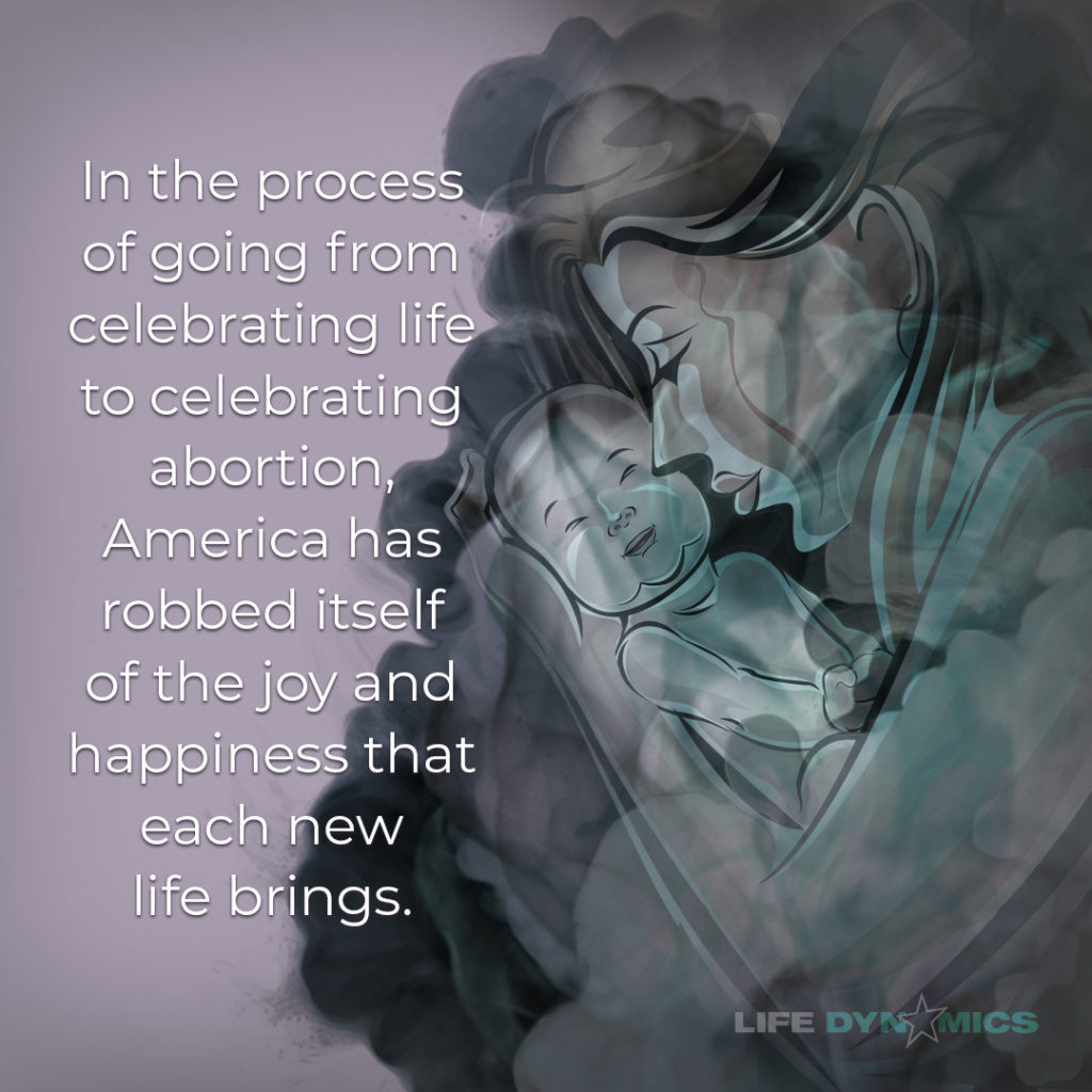 """In the process of going from celebrating life to celebrating abortion, America has robbed itself of the joy and happiness that each new life brings."""