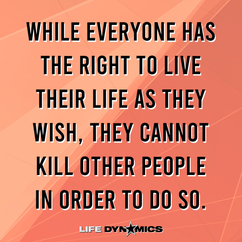 While everyone has the right to life their life as they wish, they cannot kill other people in order to do so. -Life Dynamics