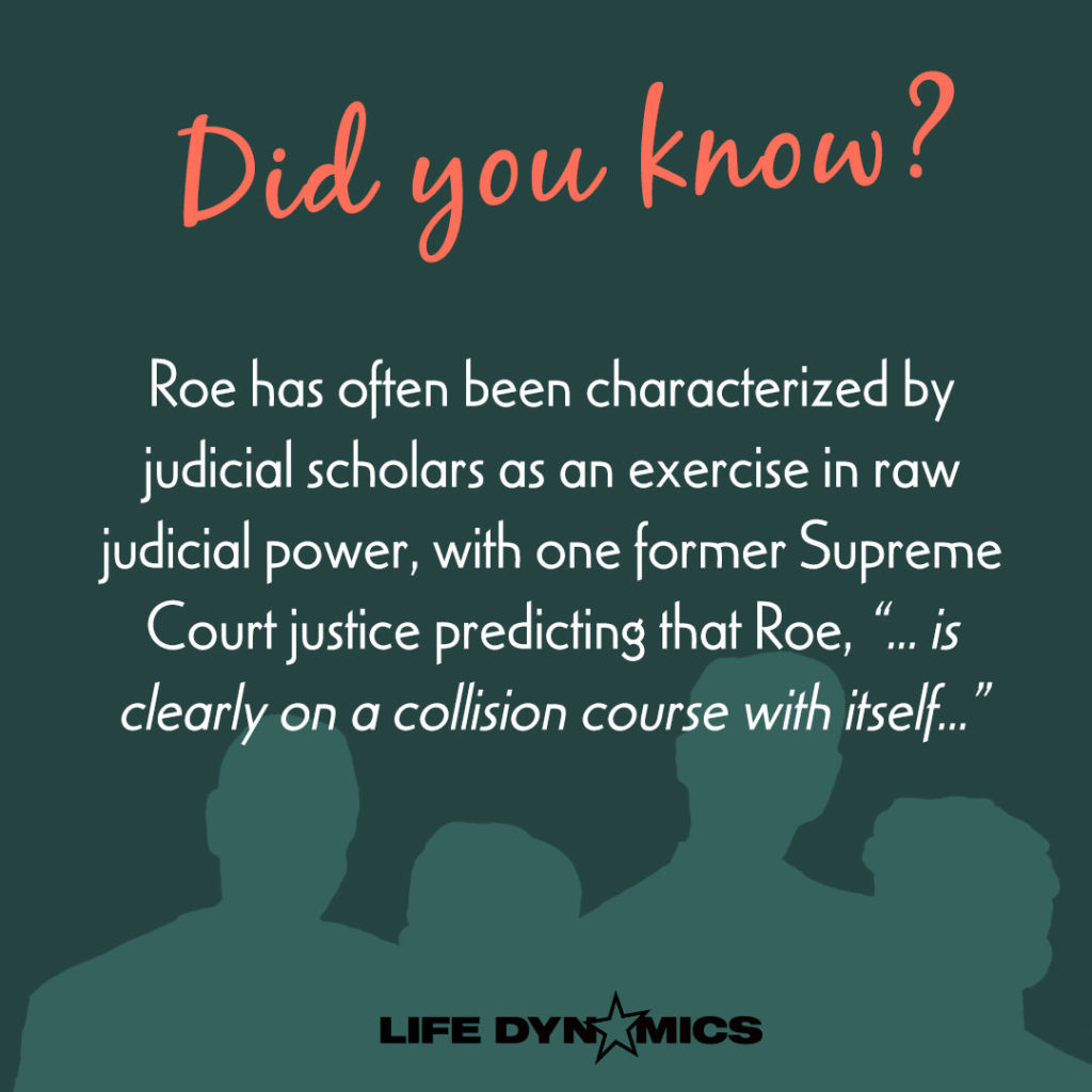 "Did you know? Roe has often been characterized by judicial scholars as an exercise in raw judicial power, with one former Supreme Court justice predicting that Roe, ""...is clearly on a collision course with itself..."" -Life Dynamics"
