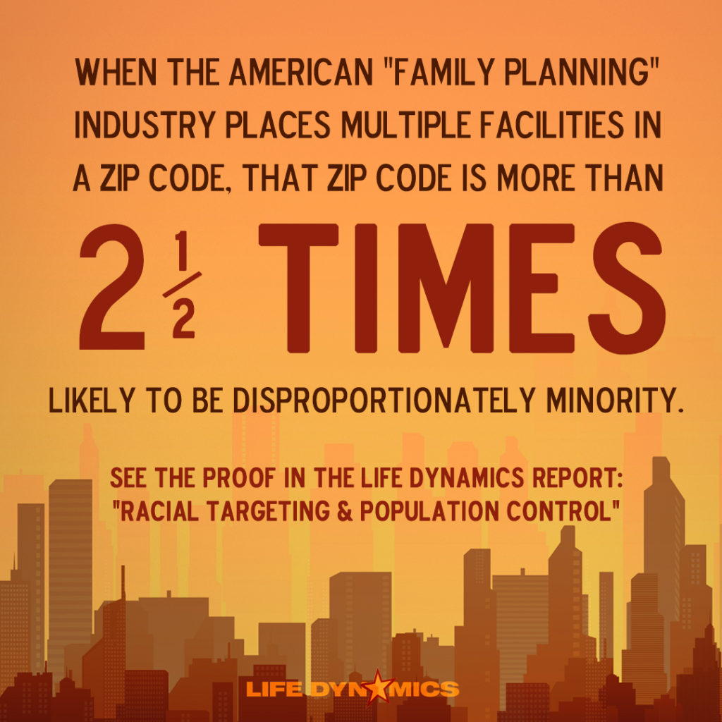 "When the American Family Planning Industry places multiple facilities in a zip code, that zip code is more than 2 and a half times likely to be disproportionately minority. See the proof in the Life Dynamics Report: ""Racial Targeting & Population Control."""