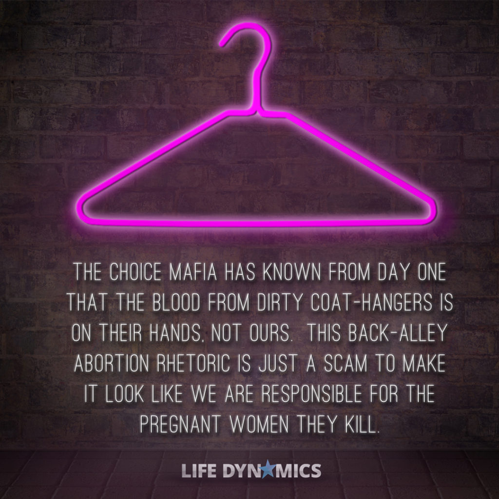 The choice mafia has known from day one that the blood from dirty coat-hangers is on their hands, not ours. This back-alley abortion rhetoric is just a scam to make it look like WE are responsible for the pregnant women they kill. -Life Dynamics