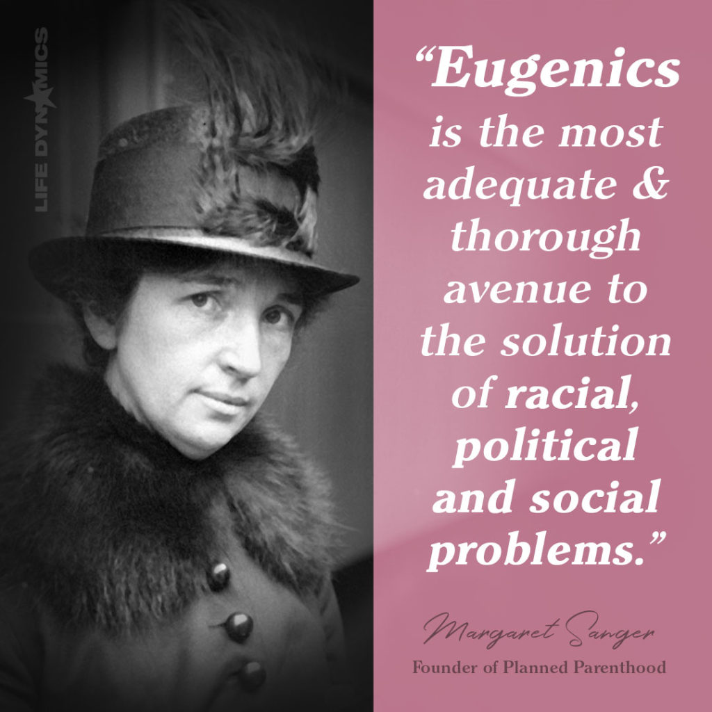"""""""Eugenics is the most adequare and thorough avenue to the solution of racial, political and social problems."""" -Margaret Sanger  Founder of Planned Parenthood"""